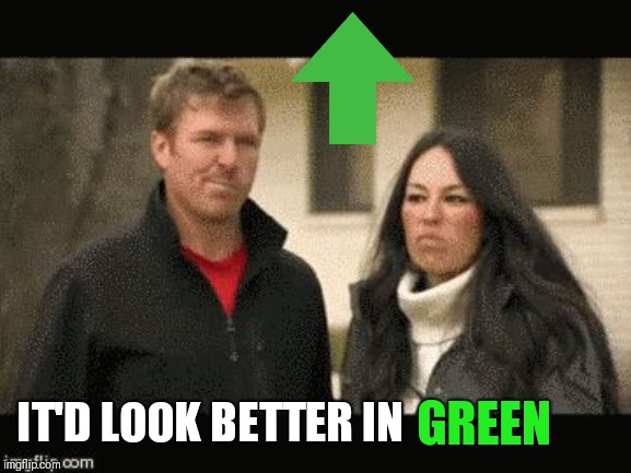 Chip and Joanna | GREEN IT'D LOOK BETTER IN | image tagged in chip and joanna | made w/ Imgflip meme maker