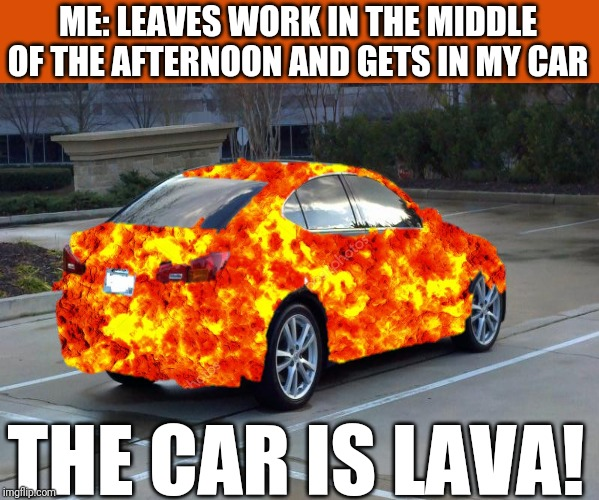 And burn the holy bejesus out of everything you touch too | ME: LEAVES WORK IN THE MIDDLE OF THE AFTERNOON AND GETS IN MY CAR THE CAR IS LAVA! | image tagged in memes,the floor is lava,flarp,summer,sunburn | made w/ Imgflip meme maker