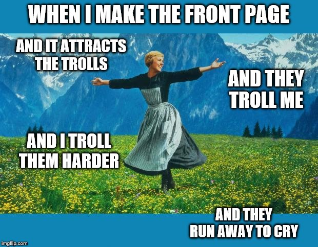 I love to troll the trolls until they roll back into their holes. |  WHEN I MAKE THE FRONT PAGE; AND IT ATTRACTS THE TROLLS; AND THEY TROLL ME; AND I TROLL THEM HARDER; AND THEY RUN AWAY TO CRY | image tagged in funny memes,trolls,stupid people,politics,hypocrites | made w/ Imgflip meme maker