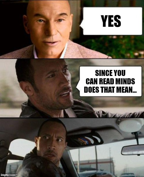 Professor X & The Rock driving | YES SINCE YOU CAN READ MINDS DOES THAT MEAN... | image tagged in professor x  the rock driving | made w/ Imgflip meme maker