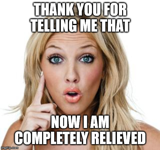 Dumb blonde | THANK YOU FOR TELLING ME THAT NOW I AM COMPLETELY RELIEVED | image tagged in dumb blonde | made w/ Imgflip meme maker
