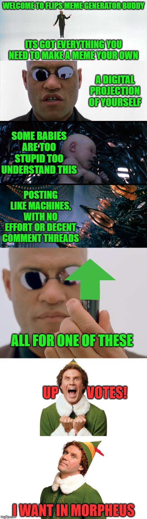 OK Buddy? | WELCOME TO FLIPS MEME GENERATOR BUDDY I WANT IN MORPHEUS ITS GOT EVERYTHING YOU NEED TO MAKE A MEME YOUR OWN A DIGITAL PROJECTION OF YOURSEL | image tagged in matrix morpheus,buddy the elf,memes,meme war,reposts are lame,original meme | made w/ Imgflip meme maker