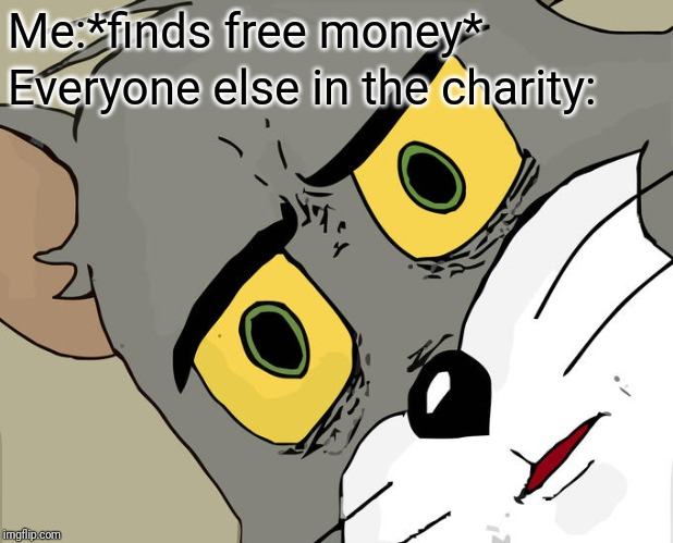 Unsettled Tom Meme | Me:*finds free money* Everyone else in the charity: | image tagged in memes,unsettled tom | made w/ Imgflip meme maker