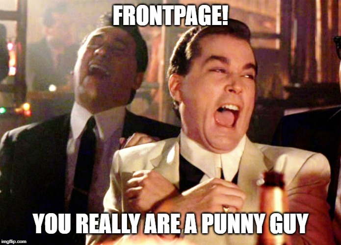 Good Fellas Hilarious Meme | FRONTPAGE! YOU REALLY ARE A PUNNY GUY | image tagged in memes,good fellas hilarious | made w/ Imgflip meme maker