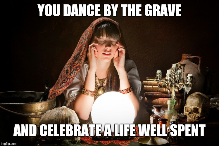 Gypsy Woman | YOU DANCE BY THE GRAVE AND CELEBRATE A LIFE WELL SPENT | image tagged in gypsy woman | made w/ Imgflip meme maker