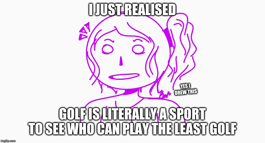Golf is fake... | I JUST REALISED GOLF IS LITERALLY A SPORT TO SEE WHO CAN PLAY THE LEAST GOLF YES I DREW THIS | image tagged in art,golf,realisation | made w/ Imgflip meme maker