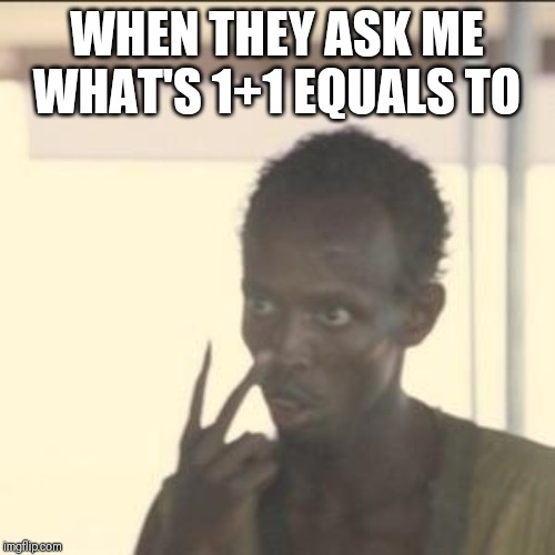 Look At Me | WHEN THEY ASK ME WHAT'S 1+1 EQUALS TO | image tagged in memes,look at me | made w/ Imgflip meme maker
