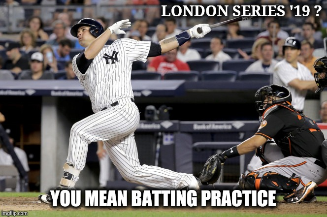 Took 'em over to England to kick their butts |  LONDON SERIES '19 ? YOU MEAN BATTING PRACTICE | image tagged in sanchez yankees great,the empire strikes back,red sox,suck,boston tea party | made w/ Imgflip meme maker