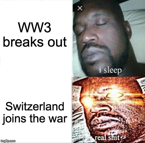 Sleeping Shaq | WW3 breaks out Switzerland joins the war | image tagged in memes,sleeping shaq | made w/ Imgflip meme maker