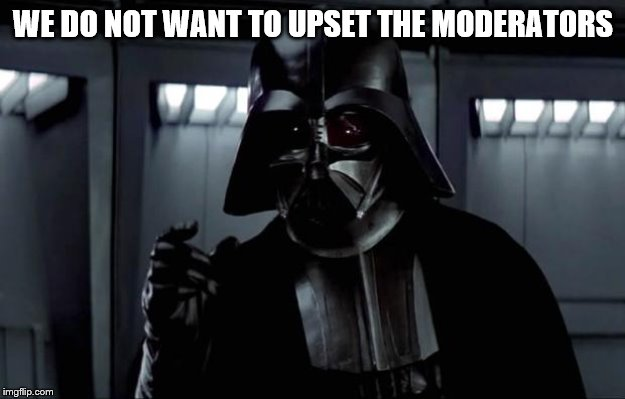 Darth Vader | WE DO NOT WANT TO UPSET THE MODERATORS | image tagged in darth vader | made w/ Imgflip meme maker