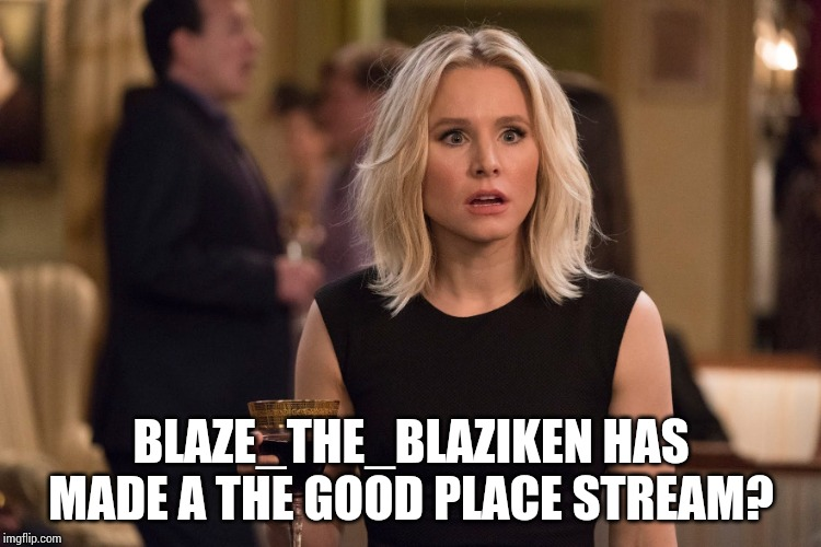 (https://imgflip.com/m/The_Good_Place) Yep. It's true. And yep. I put the link in brackets. | BLAZE_THE_BLAZIKEN HAS MADE A THE GOOD PLACE STREAM? | image tagged in good place,meme stream,blaze the blaziken,imgflip news | made w/ Imgflip meme maker