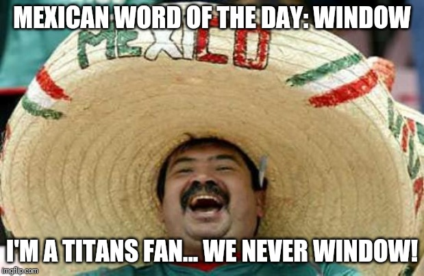 Happy Mexican | MEXICAN WORD OF THE DAY: WINDOW I'M A TITANS FAN... WE NEVER WINDOW! | image tagged in happy mexican | made w/ Imgflip meme maker