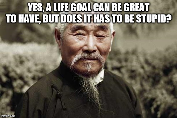 Wise man | YES, A LIFE GOAL CAN BE GREAT TO HAVE, BUT DOES IT HAS TO BE STUPID? | image tagged in wise man | made w/ Imgflip meme maker