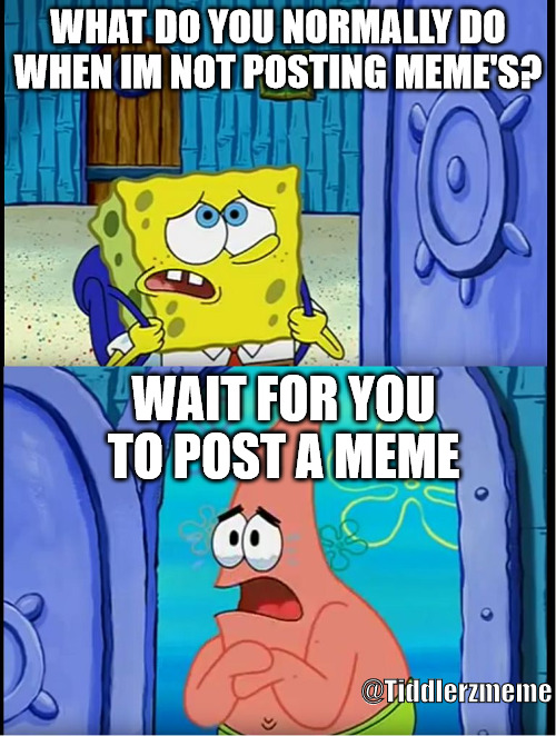 Spongebob Patrick |  WHAT DO YOU NORMALLY DO WHEN IM NOT POSTING MEME'S? WAIT FOR YOU TO POST A MEME; @Tiddlerzmeme | image tagged in spongebob patrick | made w/ Imgflip meme maker