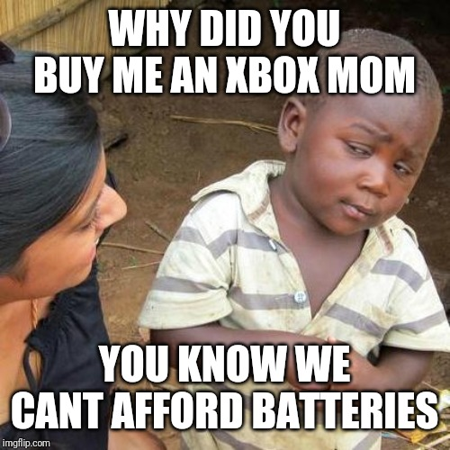 Third World Skeptical Kid Meme | WHY DID YOU BUY ME AN XBOX MOM YOU KNOW WE CANT AFFORD BATTERIES | image tagged in memes,third world skeptical kid | made w/ Imgflip meme maker
