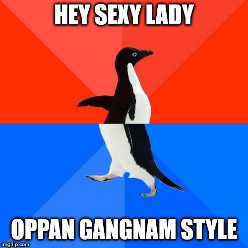 When a Compliment Backfires |  HEY SEXY LADY; OPPAN GANGNAM STYLE | image tagged in memes,socially awesome awkward penguin,nice guy,gangnam style | made w/ Imgflip meme maker