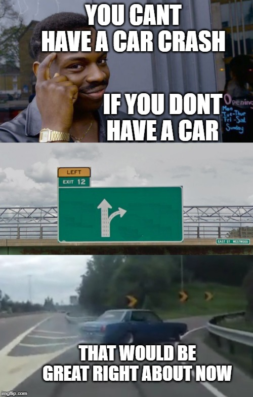 YOU CANT HAVE A CAR CRASH IF YOU DONT HAVE A CAR THAT WOULD BE GREAT RIGHT ABOUT NOW | image tagged in memes,roll safe think about it,left exit 12 high resolution | made w/ Imgflip meme maker