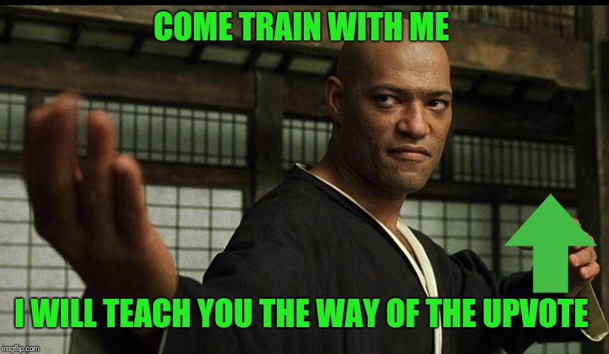 Matrix Morpheus Dojo Training Again | COME TRAIN WITH ME I WILL TEACH YOU THE WAY OF THE UPVOTE | image tagged in matrix morpheus dojo training again | made w/ Imgflip meme maker