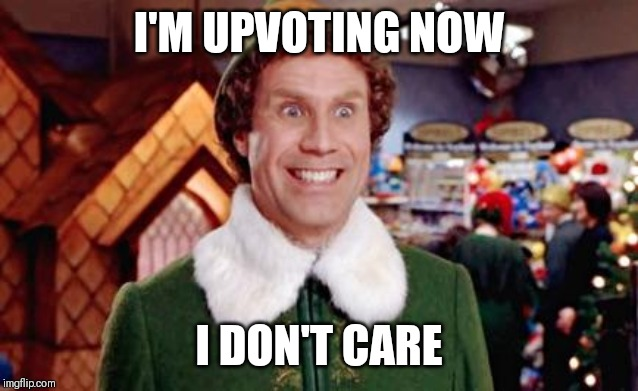 Buddy Elf Favorite | I'M UPVOTING NOW I DON'T CARE | image tagged in buddy elf favorite | made w/ Imgflip meme maker