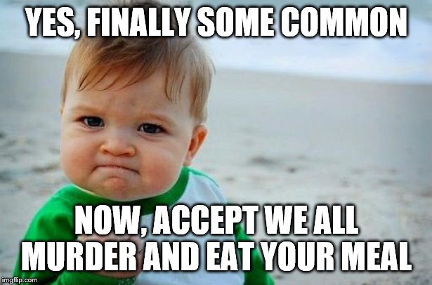 Yes Baby | YES, FINALLY SOME COMMON NOW, ACCEPT WE ALL MURDER AND EAT YOUR MEAL | image tagged in yes baby | made w/ Imgflip meme maker