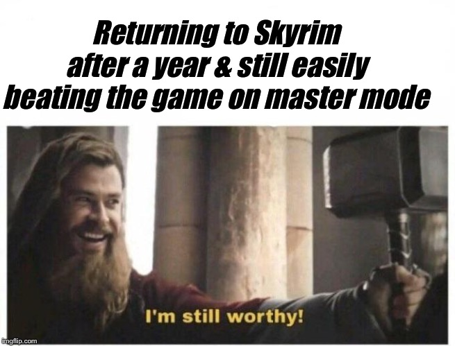 I'm still worthy | Returning to Skyrim after a year & still easily beating the game on master mode | image tagged in i'm still worthy,skyrim | made w/ Imgflip meme maker