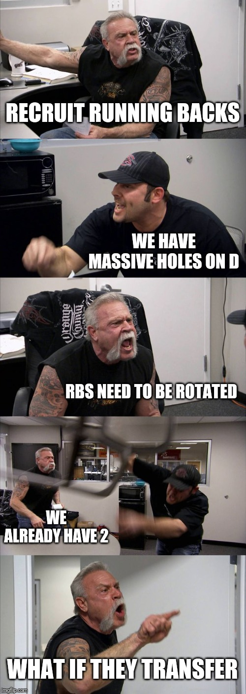 American Chopper Argument Meme |  RECRUIT RUNNING BACKS; WE HAVE MASSIVE HOLES ON D; RBS NEED TO BE ROTATED; WE ALREADY HAVE 2; WHAT IF THEY TRANSFER | image tagged in memes,american chopper argument | made w/ Imgflip meme maker