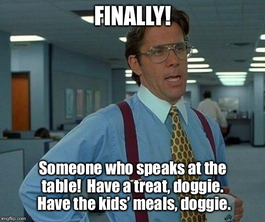 That Would Be Great Meme | FINALLY! Someone who speaks at the table!  Have a treat, doggie.  Have the kids' meals, doggie. | image tagged in memes,that would be great | made w/ Imgflip meme maker
