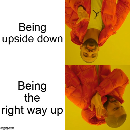 Drake Hotline Bling | Being upside down Being the right way up | image tagged in memes,drake hotline bling | made w/ Imgflip meme maker