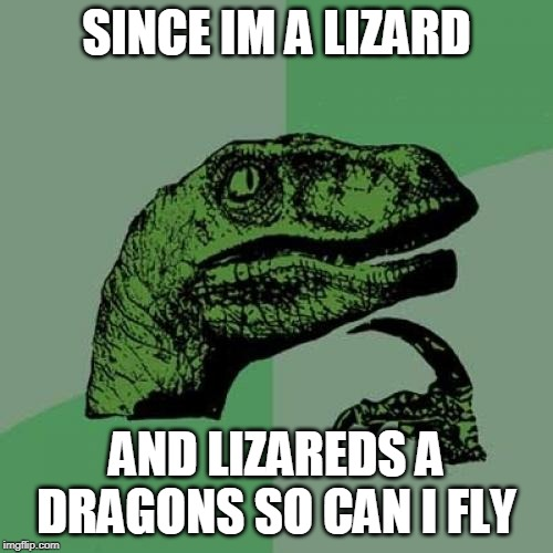 Philosoraptor Meme | SINCE IM A LIZARD AND LIZAREDS A DRAGONS SO CAN I FLY | image tagged in memes,philosoraptor | made w/ Imgflip meme maker