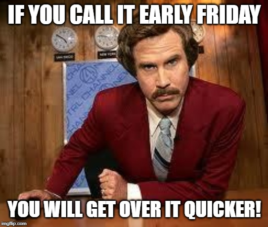Your call is very important to us. Please enjoy this 30 minute f | IF YOU CALL IT EARLY FRIDAY YOU WILL GET OVER IT QUICKER! | image tagged in your call is very important to us please enjoy this 30 minute f | made w/ Imgflip meme maker