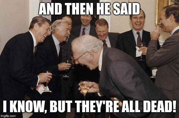 And Then He Said | AND THEN HE SAID I KNOW, BUT THEY'RE ALL DEAD! | image tagged in and then he said | made w/ Imgflip meme maker