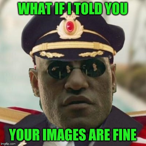 Obvious Morpheus | WHAT IF I TOLD YOU YOUR IMAGES ARE FINE | image tagged in obvious morpheus | made w/ Imgflip meme maker