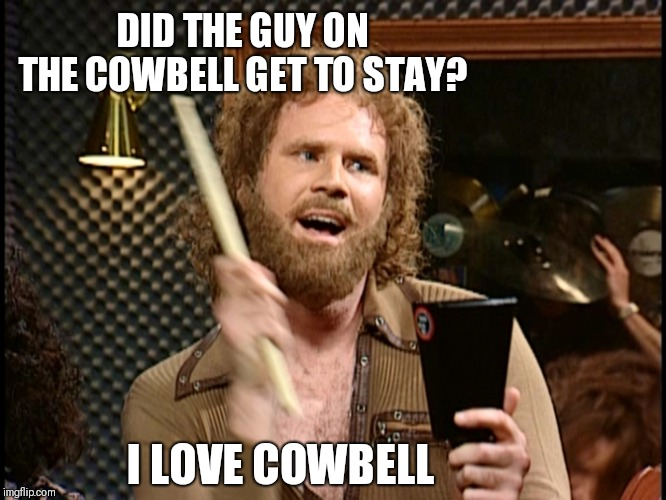 More Cowbell | DID THE GUY ON THE COWBELL GET TO STAY? I LOVE COWBELL | image tagged in more cowbell | made w/ Imgflip meme maker