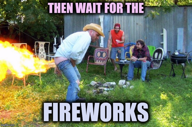 flame fart | THEN WAIT FOR THE FIREWORKS | image tagged in flame fart | made w/ Imgflip meme maker