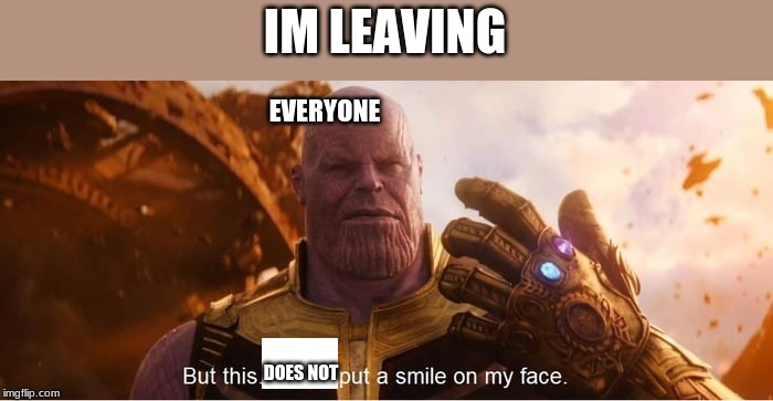 But this does put a smile on my face | IM LEAVING DOES NOT EVERYONE | image tagged in but this does put a smile on my face | made w/ Imgflip meme maker