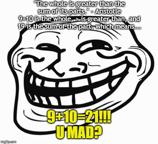"Troll Math: 9+10>19 | ""The whole is greater than the sum of its parts."" - Aristotle 9+10 is the whole, > is greater than, and 19 is the sum of the part, which mea 