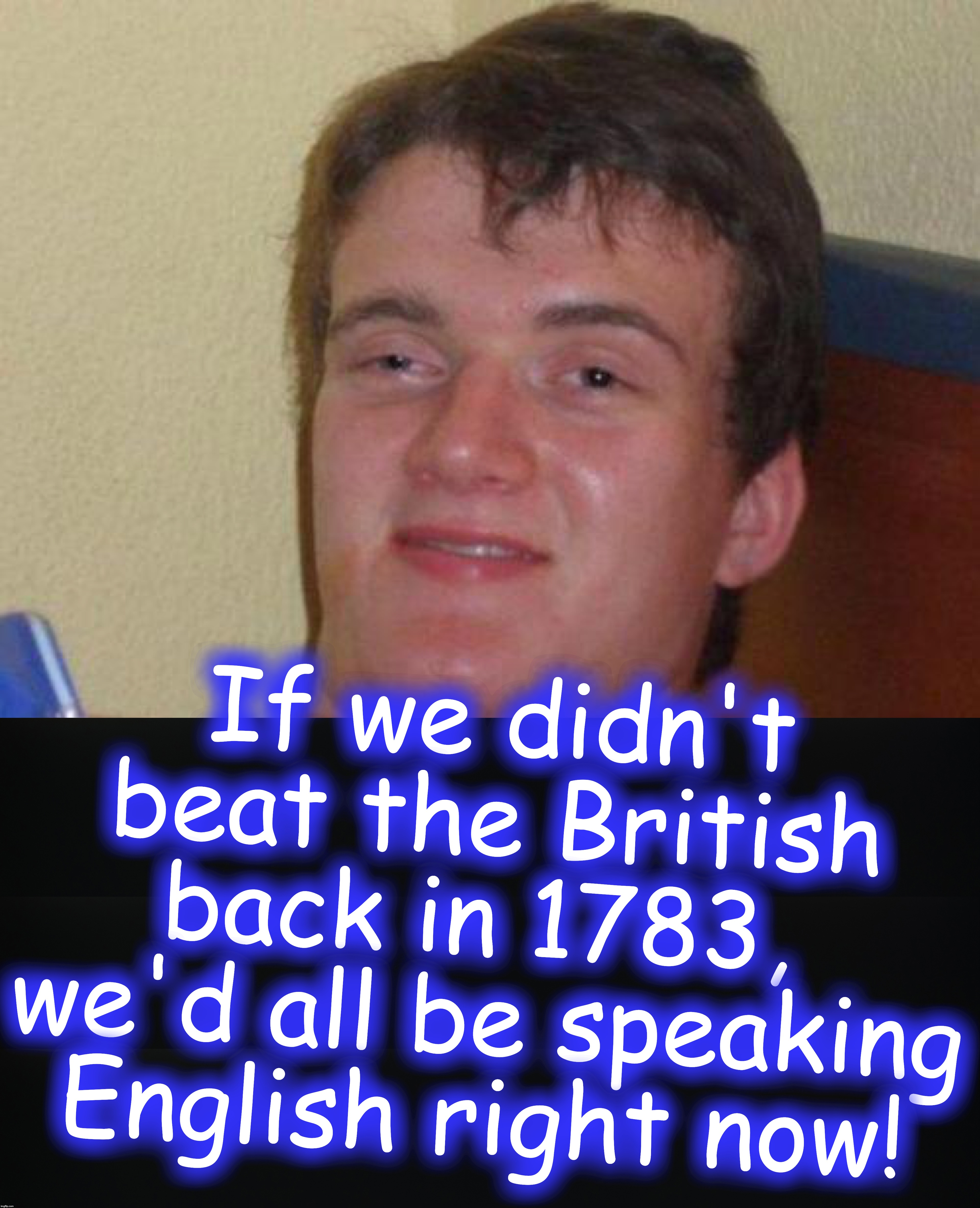 If we didn't beat the British back in 1783,  we'd all be speaking English right now! | image tagged in stoned guy | made w/ Imgflip meme maker