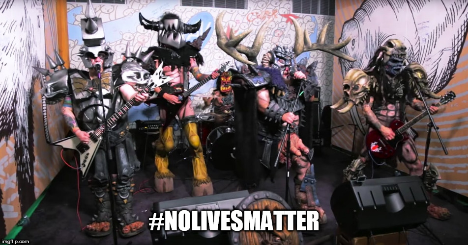 GWAR | #NOLIVESMATTER | image tagged in gwar,nolivesmatter,no lives matter,nolives,no lives,you are all worthless and weak | made w/ Imgflip meme maker