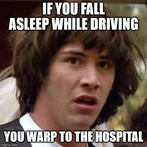 Conspiracy Keanu | IF YOU FALL ASLEEP WHILE DRIVING YOU WARP TO THE HOSPITAL | image tagged in memes,conspiracy keanu | made w/ Imgflip meme maker