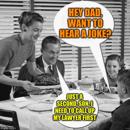 Vintage Family Dinner | HEY DAD, WANT TO HEAR A JOKE? JUST A SECOND, SON. I NEED TO CALL UP MY LAWYER FIRST | image tagged in vintage family dinner | made w/ Imgflip meme maker