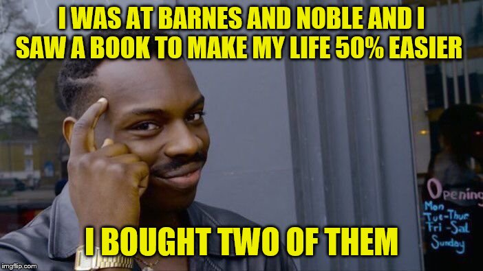 Roll Safe Think About It | I WAS AT BARNES AND NOBLE AND I SAW A BOOK TO MAKE MY LIFE 50% EASIER I BOUGHT TWO OF THEM | image tagged in memes,roll safe think about it | made w/ Imgflip meme maker