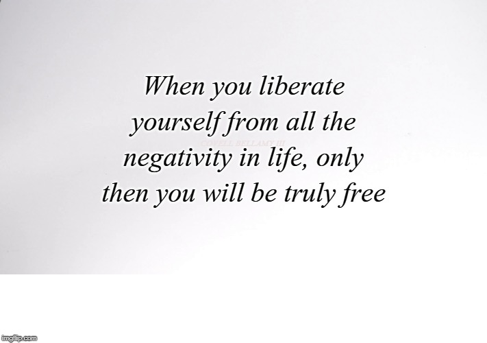 When you liberate yourself from all the negativity in life, only then you will be truly free COVELL BELLAMY III | image tagged in liberate from negativity | made w/ Imgflip meme maker