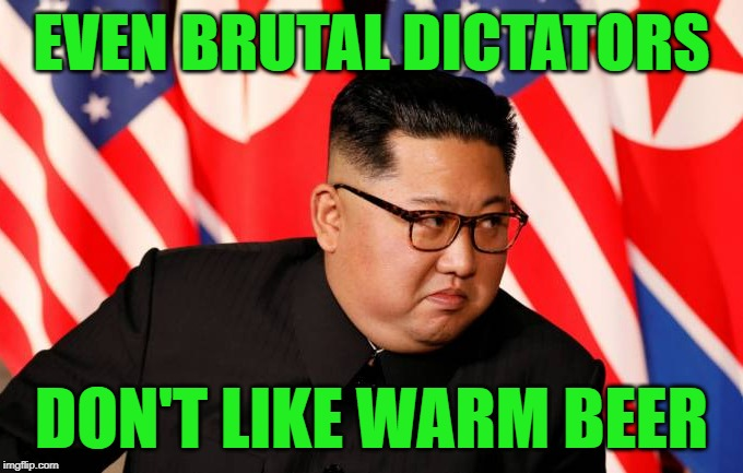 Too soon? | EVEN BRUTAL DICTATORS DON'T LIKE WARM BEER | image tagged in kim jong un | made w/ Imgflip meme maker