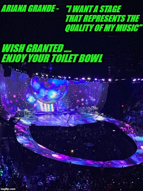"ARIANA TOILET BOWL | ARIANA GRANDE - ""I WANT A STAGE THAT REPRESENTS THE QUALITY OF MY MUSIC"" WISH GRANTED .... ENJOY YOUR TOILET BOWL 