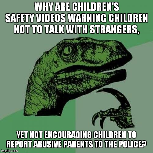 Backwards Logic Much? | WHY ARE CHILDREN'S SAFETY VIDEOS WARNING CHILDREN NOT TO TALK WITH STRANGERS, YET NOT ENCOURAGING CHILDREN TO REPORT ABUSIVE PARENTS TO THE  | image tagged in memes,philosoraptor,child abuse,domestic abuse,abuse,safety | made w/ Imgflip meme maker