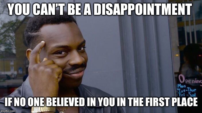Roll Safe Think About It Meme | YOU CAN'T BE A DISAPPOINTMENT IF NO ONE BELIEVED IN YOU IN THE FIRST PLACE | image tagged in memes,roll safe think about it | made w/ Imgflip meme maker