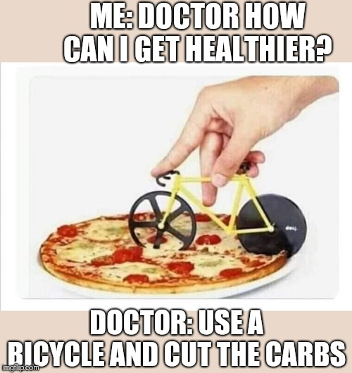 Cut the carbs | ME: DOCTOR HOW CAN I GET HEALTHIER? DOCTOR: USE A BICYCLE AND CUT THE CARBS | image tagged in funny pizza,funny cut the carbs | made w/ Imgflip meme maker