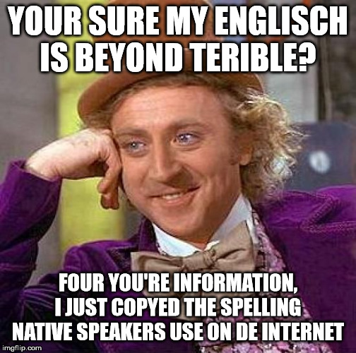 Creepy Condescending Wonka Meme | YOUR SURE MY ENGLISCH IS BEYOND TERIBLE? FOUR YOU'RE INFORMATION, I JUST COPYED THE SPELLING NATIVE SPEAKERS USE ON DE INTERNET | image tagged in memes,creepy condescending wonka | made w/ Imgflip meme maker