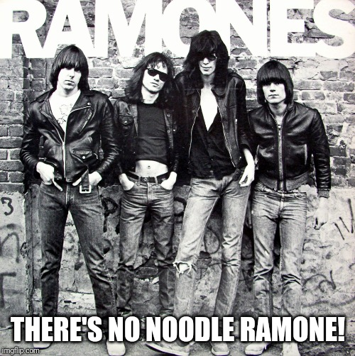 Ramones | THERE'S NO NOODLE RAMONE! | image tagged in ramones | made w/ Imgflip meme maker