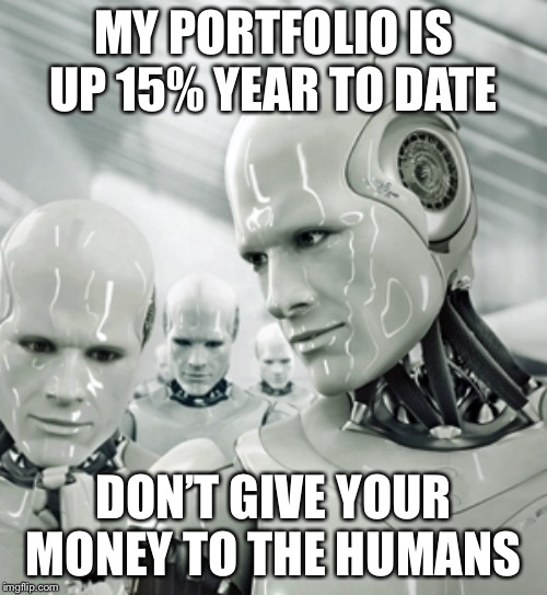 Robots | MY PORTFOLIO IS UP 15% YEAR TO DATE DON'T GIVE YOUR MONEY TO THE HUMANS | image tagged in memes,robots | made w/ Imgflip meme maker